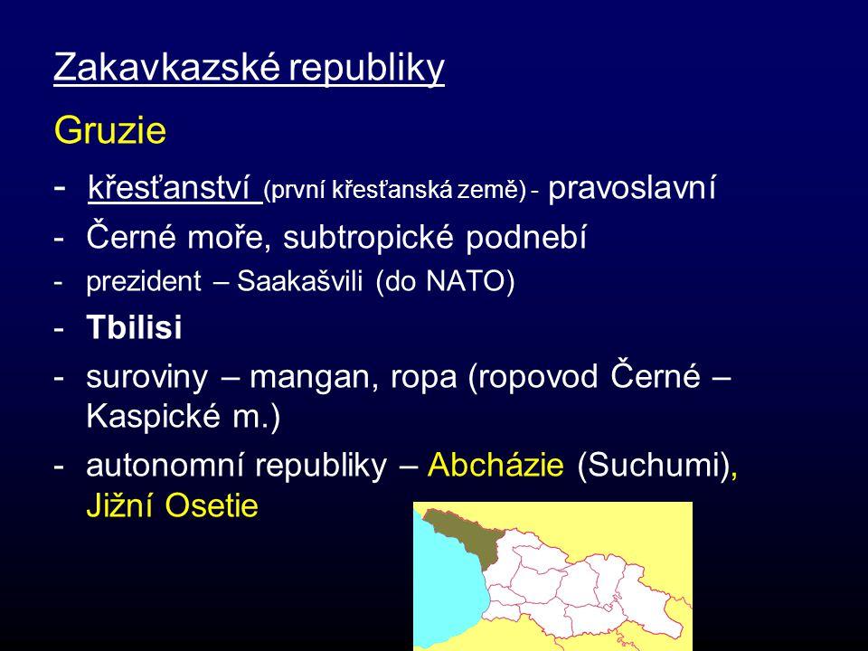 Zakavkazské republiky Gruzie - křesťanství (první křesťanská země) - pravoslavní -Černé moře, subtropické podnebí -prezident – Saakašvili (do NATO) -Tbilisi -suroviny – mangan, ropa (ropovod Černé – Kaspické m.) -autonomní republiky – Abcházie (Suchumi), Jižní Osetie