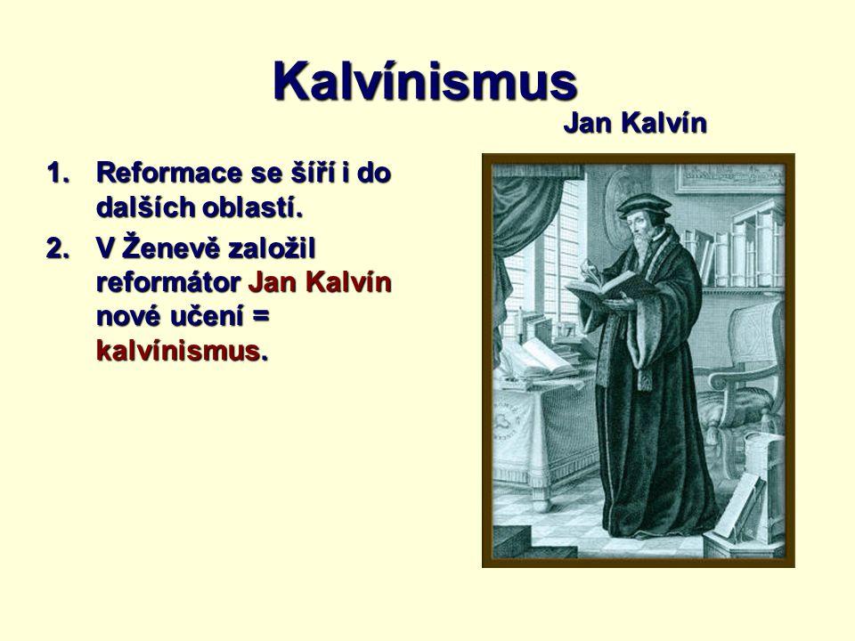 Kalvínismus 1.Reformace se šíří i do dalších oblastí. 2.V Ženevě založil reformátor Jan Kalvín nové učení = kalvínismus. Jan Kalvín
