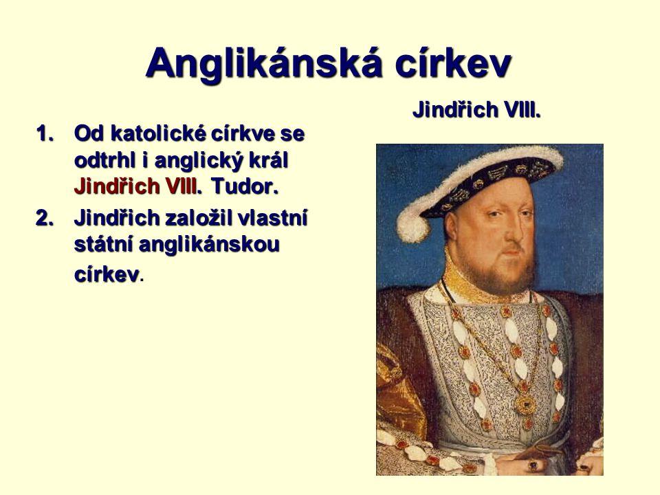 Anglikánská církev 1.Od katolické církve se odtrhl i anglický král Jindřich VIII. Tudor. 2.Jindřich založil vlastní státní anglikánskou církev 2.Jindř