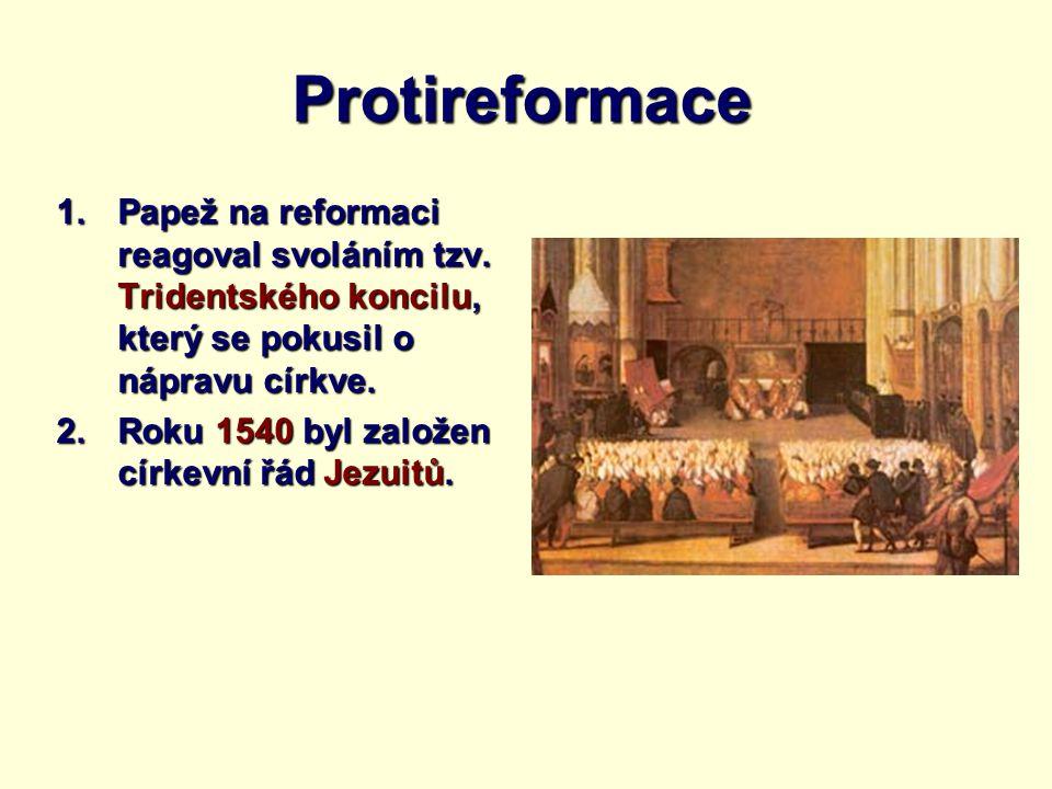 Protireformace 1.Papež na reformaci reagoval svoláním tzv. Tridentského koncilu, který se pokusil o nápravu církve. 2.Roku 1540 byl založen církevní ř