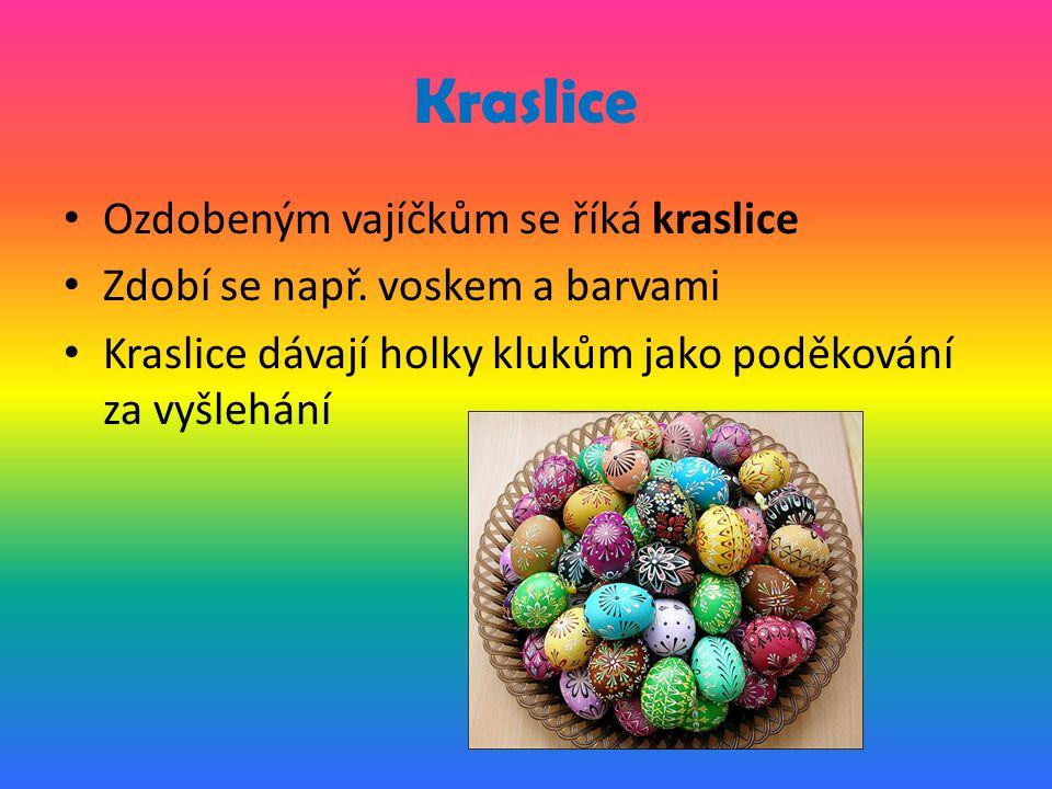 Kraslice Ozdobeným vajíčkům se říká kraslice Zdobí se např. voskem a barvami Kraslice dávají holky klukům jako poděkování za vyšlehání