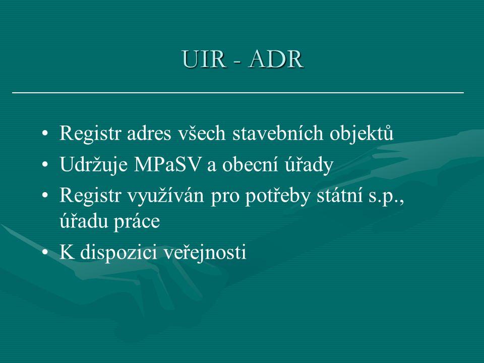 UIR - ADR Registr adres všech stavebních objektů Udržuje MPaSV a obecní úřady Registr využíván pro potřeby státní s.p., úřadu práce K dispozici veřejnosti