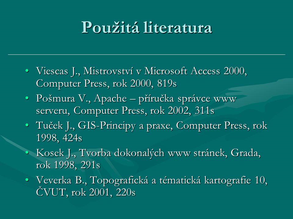 Použitá literatura Viescas J., Mistrovství v Microsoft Access 2000, Computer Press, rok 2000, 819sViescas J., Mistrovství v Microsoft Access 2000, Computer Press, rok 2000, 819s Pošmura V., Apache – příručka správce www serveru, Computer Press, rok 2002, 311sPošmura V., Apache – příručka správce www serveru, Computer Press, rok 2002, 311s Tuček J., GIS-Principy a praxe, Computer Press, rok 1998, 424sTuček J., GIS-Principy a praxe, Computer Press, rok 1998, 424s Kosek J., Tvorba dokonalých www stránek, Grada, rok 1998, 291sKosek J., Tvorba dokonalých www stránek, Grada, rok 1998, 291s Veverka B., Topografická a tématická kartografie 10, ČVUT, rok 2001, 220sVeverka B., Topografická a tématická kartografie 10, ČVUT, rok 2001, 220s
