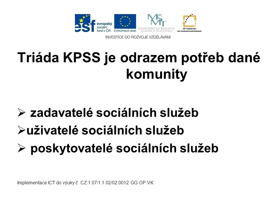 Triáda KPSS je odrazem potřeb dané komunity  zadavatelé sociálních služeb  uživatelé sociálních služeb  poskytovatelé sociálních služeb Implementace ICT do výuky č.