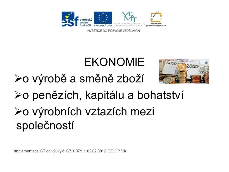 EKONOMIE  o výrobě a směně zboží  o penězích, kapitálu a bohatství  o výrobních vztazích mezi společností Implementace ICT do výuky č. CZ.1.07/1.1.