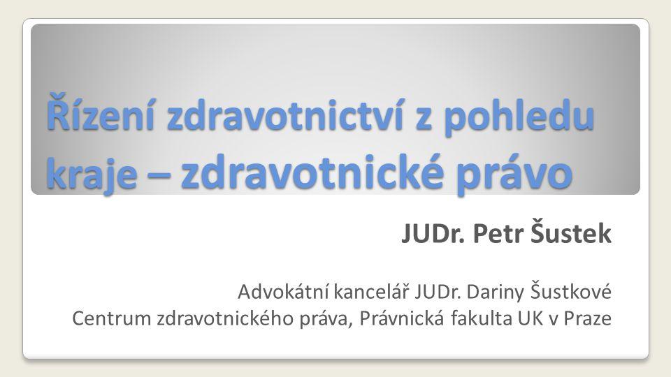 Řízení zdravotnictví z pohledu kraje – zdravotnické právo JUDr. Petr Šustek Advokátní kancelář JUDr. Dariny Šustkové Centrum zdravotnického práva, Prá