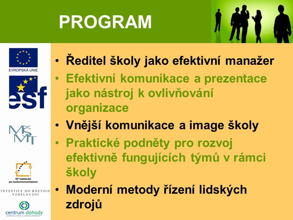 PROGRAM Ředitel školy jako efektivní manažer Efektivní komunikace a prezentace jako nástroj k ovlivňování organizace Vnější komunikace a image školy Praktické podněty pro rozvoj efektivně fungujících týmů v rámci školy Moderní metody řízení lidských zdrojů