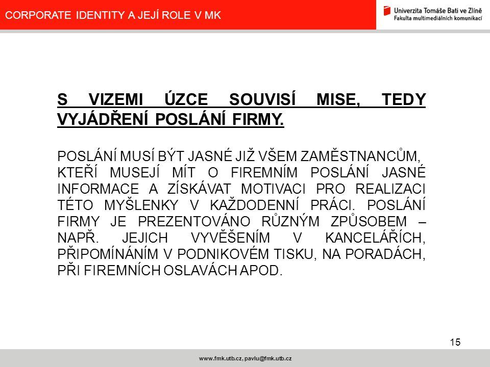 15 www.fmk.utb.cz, pavlu@fmk.utb.cz CORPORATE IDENTITY A JEJÍ ROLE V MK S VIZEMI ÚZCE SOUVISÍ MISE, TEDY VYJÁDŘENÍ POSLÁNÍ FIRMY. POSLÁNÍ MUSÍ BÝT JAS