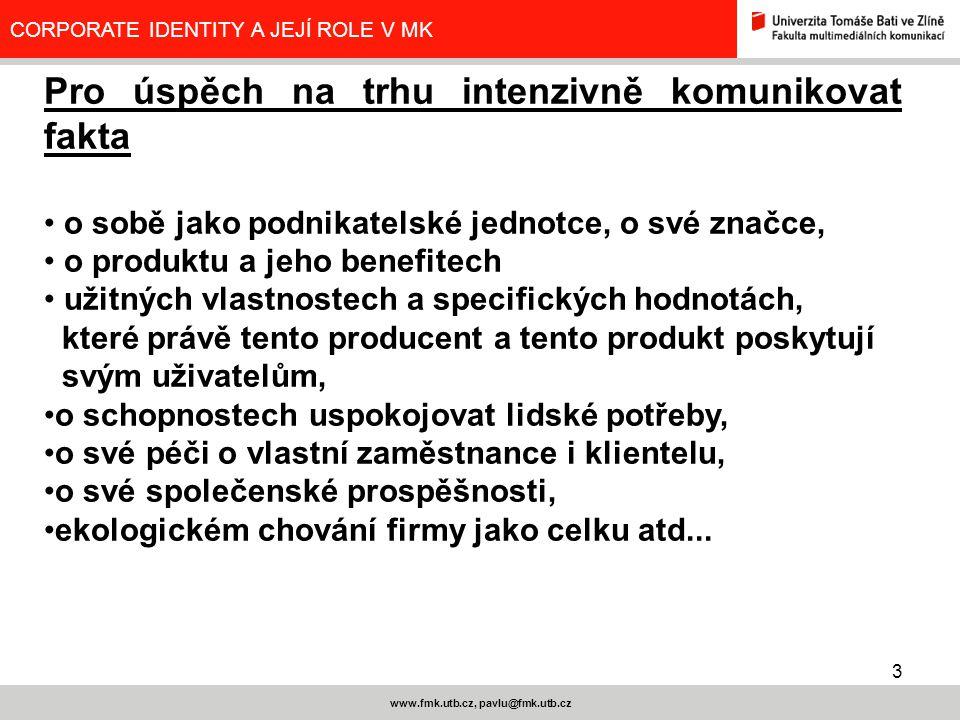 3 www.fmk.utb.cz, pavlu@fmk.utb.cz CORPORATE IDENTITY A JEJÍ ROLE V MK Pro úspěch na trhu intenzivně komunikovat fakta o sobě jako podnikatelské jedno