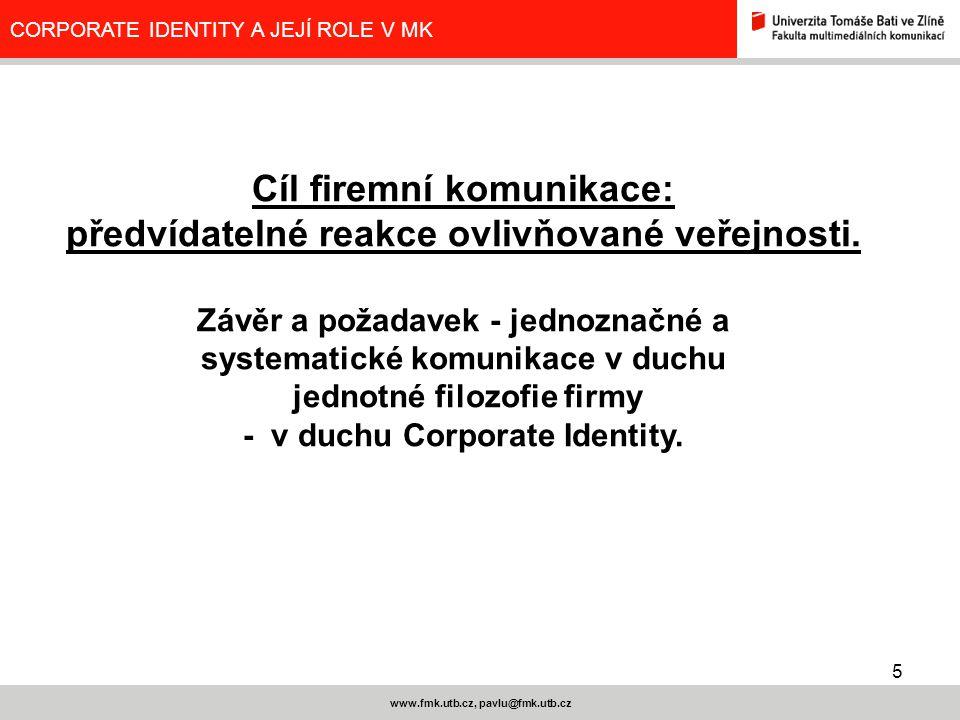 5 www.fmk.utb.cz, pavlu@fmk.utb.cz CORPORATE IDENTITY A JEJÍ ROLE V MK Cíl firemní komunikace: předvídatelné reakce ovlivňované veřejnosti. Závěr a po