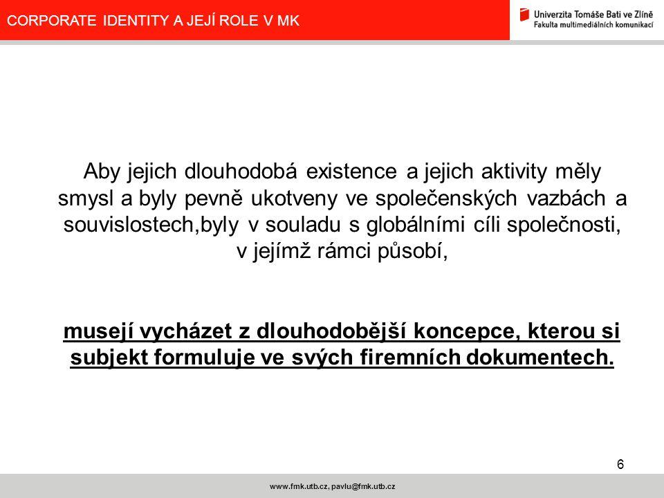 6 www.fmk.utb.cz, pavlu@fmk.utb.cz CORPORATE IDENTITY A JEJÍ ROLE V MK Aby jejich dlouhodobá existence a jejich aktivity měly smysl a byly pevně ukotv