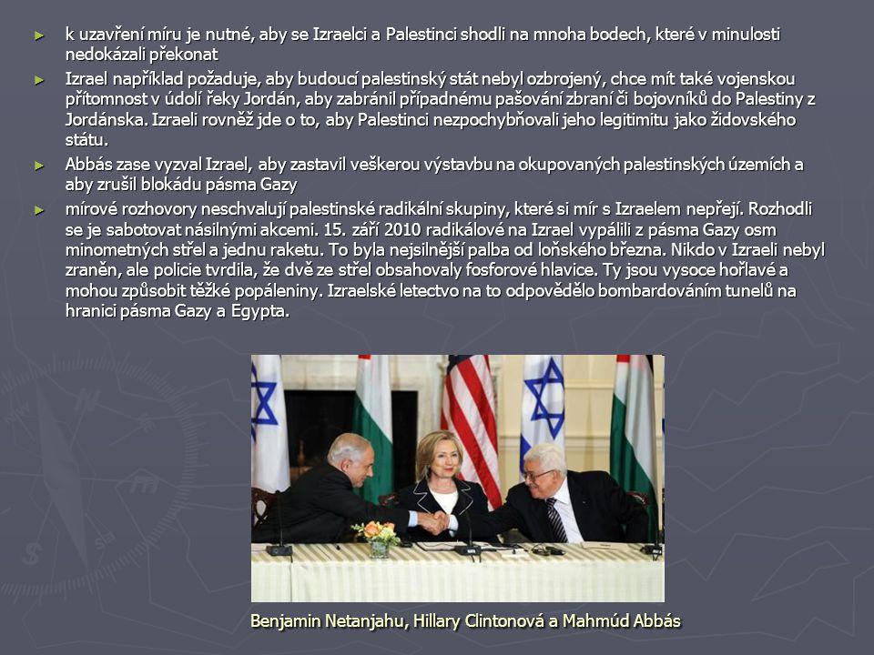 Benjamin Netanjahu, Hillary Clintonová a Mahmúd Abbás ► k uzavření míru je nutné, aby se Izraelci a Palestinci shodli na mnoha bodech, které v minulosti nedokázali překonat ► Izrael například požaduje, aby budoucí palestinský stát nebyl ozbrojený, chce mít také vojenskou přítomnost v údolí řeky Jordán, aby zabránil případnému pašování zbraní či bojovníků do Palestiny z Jordánska.