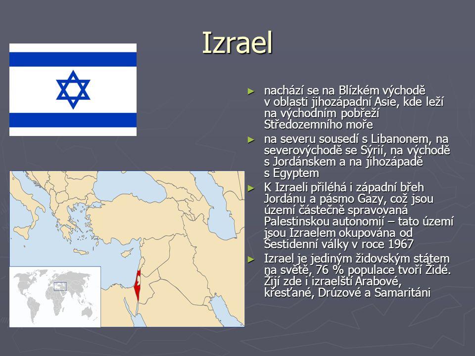 Izrael ► nachází se na Blízkém východě v oblasti jihozápadní Asie, kde leží na východním pobřeží Středozemního moře ► na severu sousedí s Libanonem, na severovýchodě se Sýrií, na východě s Jordánskem a na jihozápadě s Egyptem ► K Izraeli přiléhá i západní břeh Jordánu a pásmo Gazy, což jsou území částečně spravovaná Palestinskou autonomií – tato území jsou Izraelem okupována od Šestidenní války v roce 1967 ► Izrael je jediným židovským státem na světě, 76 % populace tvoří Židé.