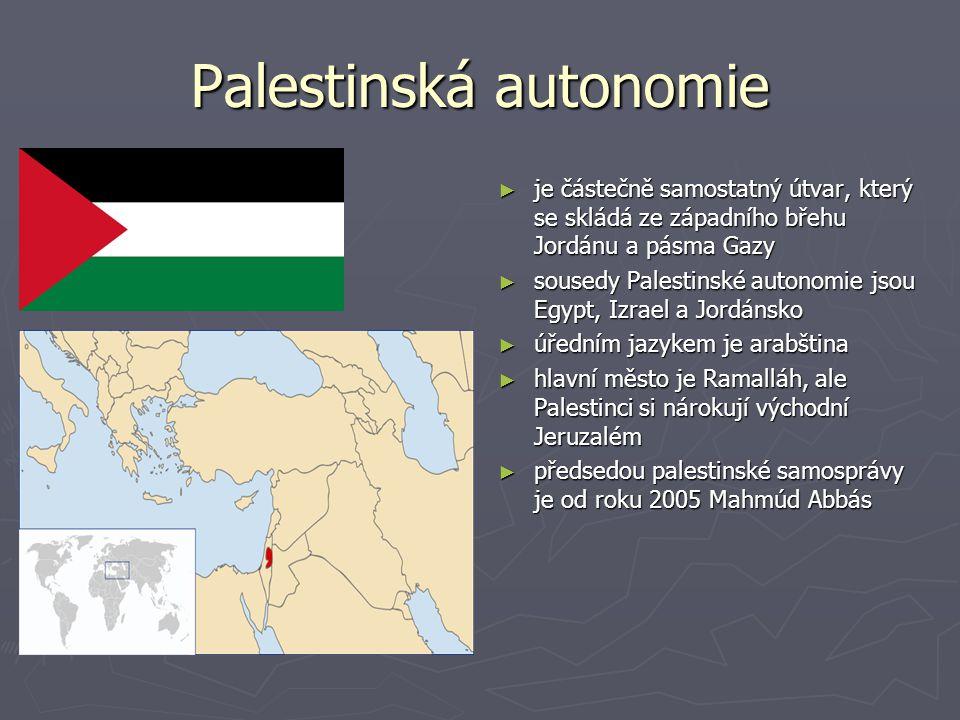 Palestinská autonomie ► je částečně samostatný útvar, který se skládá ze západního břehu Jordánu a pásma Gazy ► sousedy Palestinské autonomie jsou Egypt, Izrael a Jordánsko ► úředním jazykem je arabština ► hlavní město je Ramalláh, ale Palestinci si nárokují východní Jeruzalém ► předsedou palestinské samosprávy je od roku 2005 Mahmúd Abbás