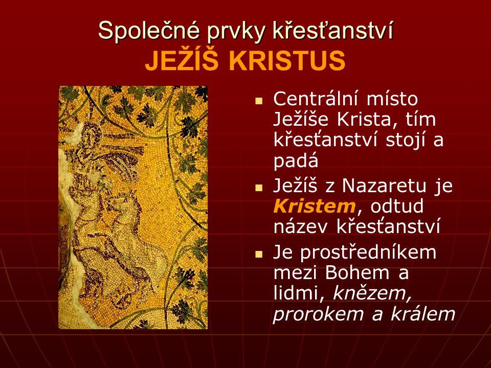 Společné prvky křesťanství Společné prvky křesťanství JEŽÍŠ KRISTUS Centrální místo Ježíše Krista, tím křesťanství stojí a padá Ježíš z Nazaretu je Kristem, odtud název křesťanství Je prostředníkem mezi Bohem a lidmi, knězem, prorokem a králem