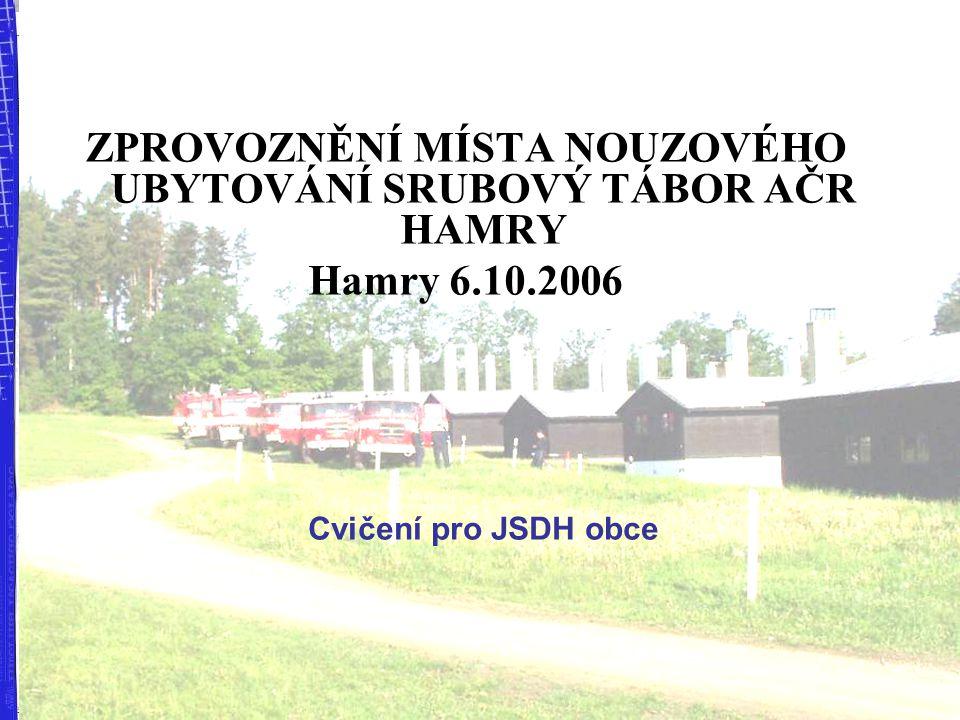 ZPROVOZNĚNÍ MÍSTA NOUZOVÉHO UBYTOVÁNÍ SRUBOVÝ TÁBOR AČR HAMRY Hamry 6.10.2006 Cvičení pro JSDH obce