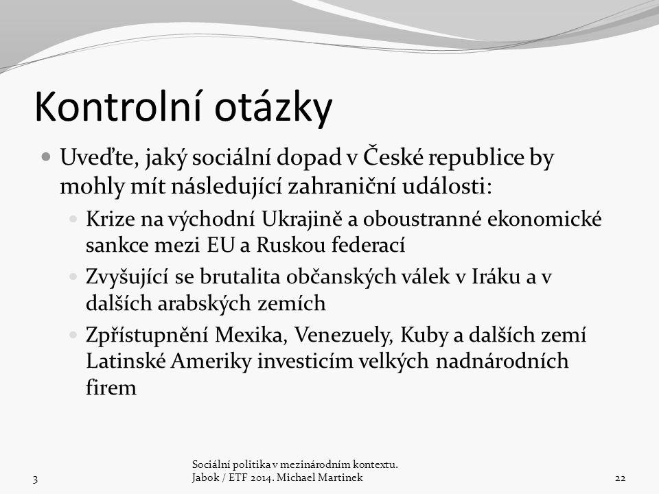 Kontrolní otázky Uveďte, jaký sociální dopad v České republice by mohly mít následující zahraniční události: Krize na východní Ukrajině a oboustranné ekonomické sankce mezi EU a Ruskou federací Zvyšující se brutalita občanských válek v Iráku a v dalších arabských zemích Zpřístupnění Mexika, Venezuely, Kuby a dalších zemí Latinské Ameriky investicím velkých nadnárodních firem 3 Sociální politika v mezinárodním kontextu.