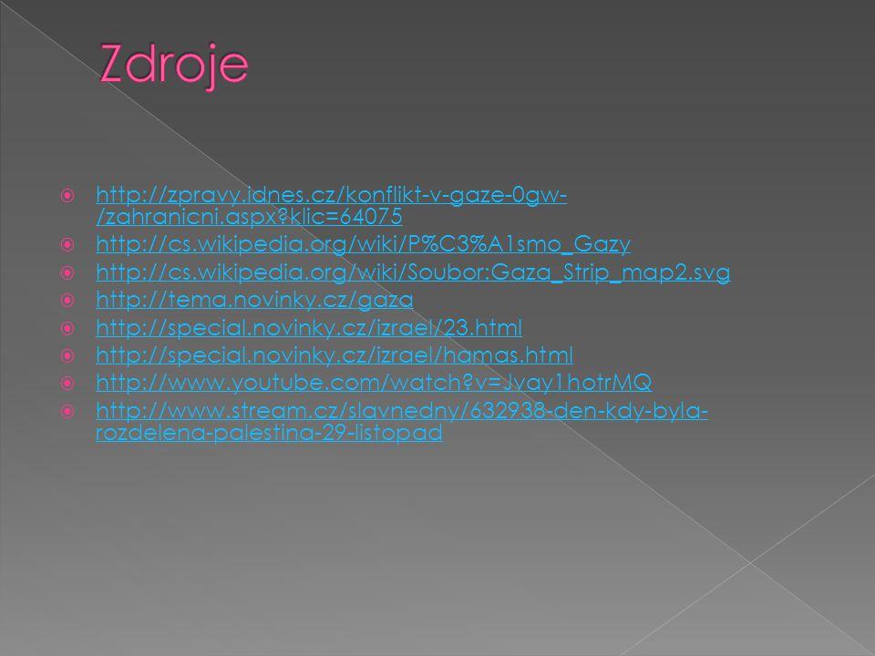  http://zpravy.idnes.cz/konflikt-v-gaze-0gw- /zahranicni.aspx klic=64075 http://zpravy.idnes.cz/konflikt-v-gaze-0gw- /zahranicni.aspx klic=64075  http://cs.wikipedia.org/wiki/P%C3%A1smo_Gazy http://cs.wikipedia.org/wiki/P%C3%A1smo_Gazy  http://cs.wikipedia.org/wiki/Soubor:Gaza_Strip_map2.svg http://cs.wikipedia.org/wiki/Soubor:Gaza_Strip_map2.svg  http://tema.novinky.cz/gaza http://tema.novinky.cz/gaza  http://special.novinky.cz/izrael/23.html http://special.novinky.cz/izrael/23.html  http://special.novinky.cz/izrael/hamas.html http://special.novinky.cz/izrael/hamas.html  http://www.youtube.com/watch v=Jvay1hotrMQ http://www.youtube.com/watch v=Jvay1hotrMQ  http://www.stream.cz/slavnedny/632938-den-kdy-byla- rozdelena-palestina-29-listopad http://www.stream.cz/slavnedny/632938-den-kdy-byla- rozdelena-palestina-29-listopad