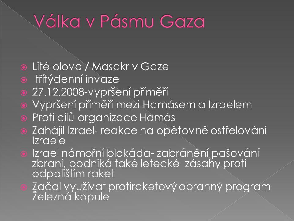  Lité olovo / Masakr v Gaze  třítýdenní invaze  27.12.2008-vypršení příměří  Vypršení příměří mezi Hamásem a Izraelem  Proti cílů organizace Hamás  Zahájil Izrael- reakce na opětovně ostřelování Izraele  Izrael námořní blokáda- zabránění pašování zbraní, podniká také letecké zásahy proti odpalištím raket  Začal využívat protiraketový obranný program Železná kopule