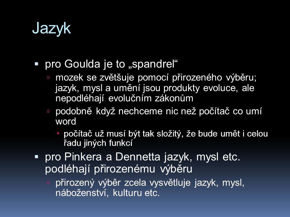 """Jazyk  pro Goulda je to """"spandrel  mozek se zvětšuje pomocí přirozeného výběru; jazyk, mysl a umění jsou produkty evoluce, ale nepodléhají evolučním zákonům  podobně když nechceme nic než počítač co umí word  počítač už musí být tak složitý, že bude umět i celou řadu jiných funkcí  pro Pinkera a Dennetta jazyk, mysl etc."""