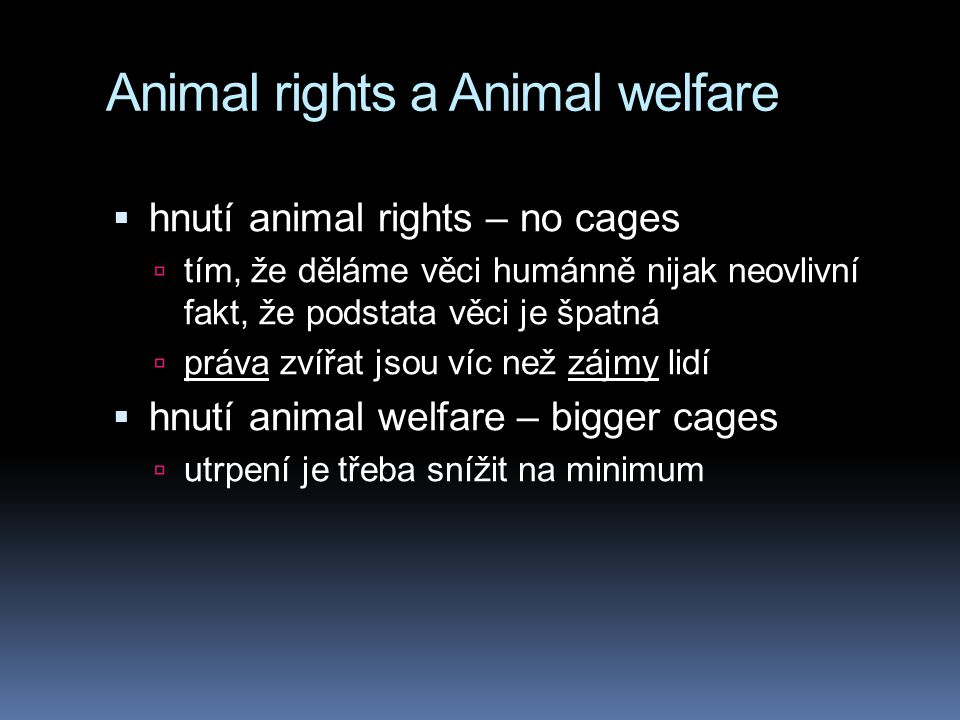 Animal rights a Animal welfare  hnutí animal rights – no cages  tím, že děláme věci humánně nijak neovlivní fakt, že podstata věci je špatná  práva zvířat jsou víc než zájmy lidí  hnutí animal welfare – bigger cages  utrpení je třeba snížit na minimum