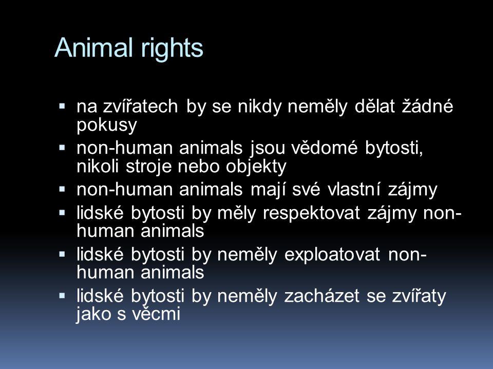 Animal rights  na zvířatech by se nikdy neměly dělat žádné pokusy  non-human animals jsou vědomé bytosti, nikoli stroje nebo objekty  non-human animals mají své vlastní zájmy  lidské bytosti by měly respektovat zájmy non- human animals  lidské bytosti by neměly exploatovat non- human animals  lidské bytosti by neměly zacházet se zvířaty jako s věcmi