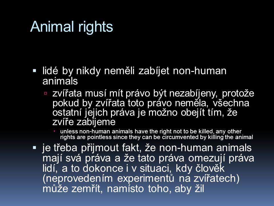 Animal rights  lidé by nikdy neměli zabíjet non-human animals  zvířata musí mít právo být nezabíjeny, protože pokud by zvířata toto právo neměla, všechna ostatní jejich práva je možno obejít tím, že zvíře zabijeme  unless non-human animals have the right not to be killed, any other rights are pointless since they can be circumvented by killing the animal  je třeba přijmout fakt, že non-human animals mají svá práva a že tato práva omezují práva lidí, a to dokonce i v situaci, kdy člověk (neprovedením experimentů na zvířatech) může zemřít, namísto toho, aby žil