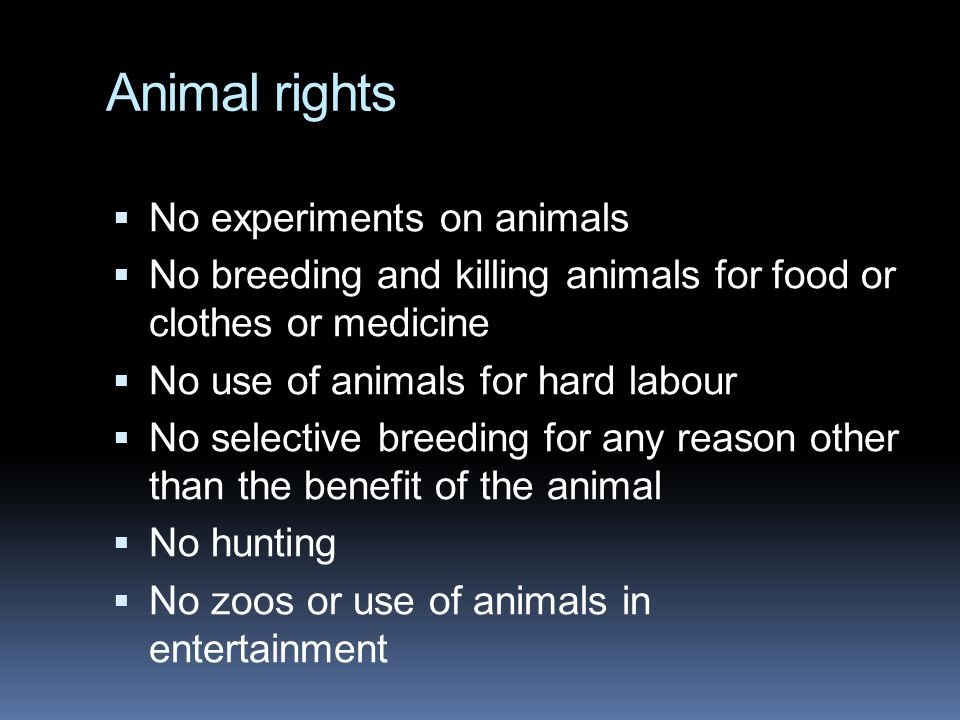Animal rights  No experiments on animals  No breeding and killing animals for food or clothes or medicine  No use of animals for hard labour  No s