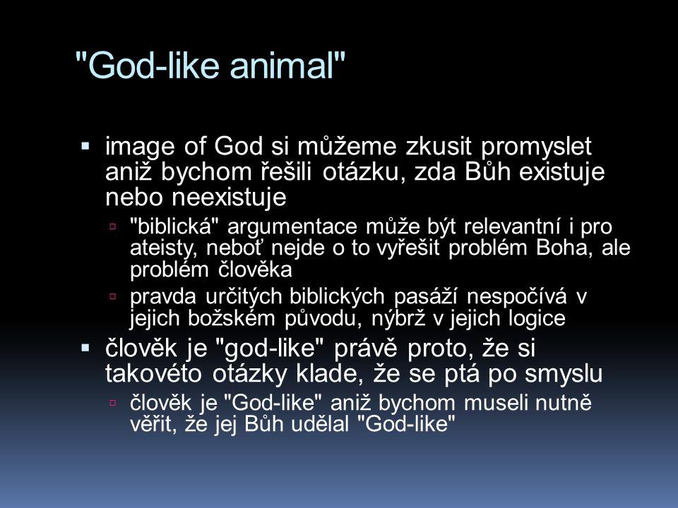God-like animal  image of God si můžeme zkusit promyslet aniž bychom řešili otázku, zda Bůh existuje nebo neexistuje  biblická argumentace může být relevantní i pro ateisty, neboť nejde o to vyřešit problém Boha, ale problém člověka  pravda určitých biblických pasáží nespočívá v jejich božském původu, nýbrž v jejich logice  člověk je god-like právě proto, že si takovéto otázky klade, že se ptá po smyslu  člověk je God-like aniž bychom museli nutně věřit, že jej Bůh udělal God-like
