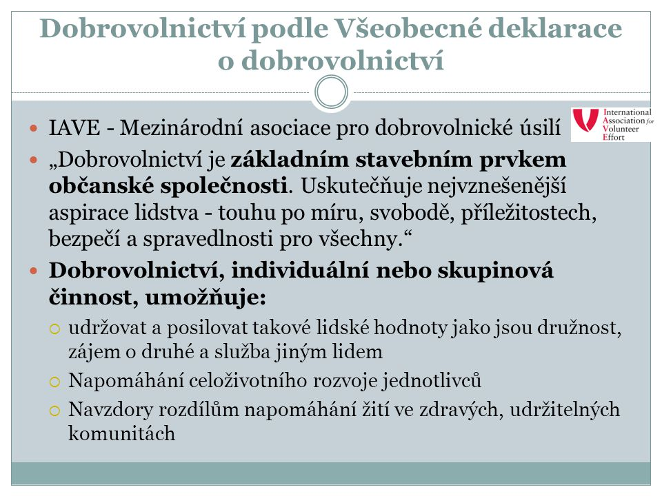 """Dobrovolnictví podle Všeobecné deklarace o dobrovolnictví IAVE - Mezinárodní asociace pro dobrovolnické úsilí """"Dobrovolnictví je základním stavebním p"""