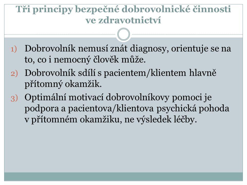 Tři principy bezpečné dobrovolnické činnosti ve zdravotnictví 1) Dobrovolník nemusí znát diagnosy, orientuje se na to, co i nemocný člověk může. 2) Do