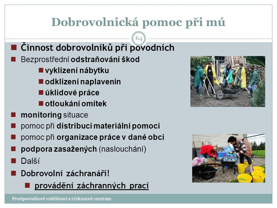 Dobrovolnická pomoc při mú Protipovodňové vzdělávací a výzkumné centrum 64 Činnost dobrovolníků při povodních Bezprostřední odstraňování škod vyklízen