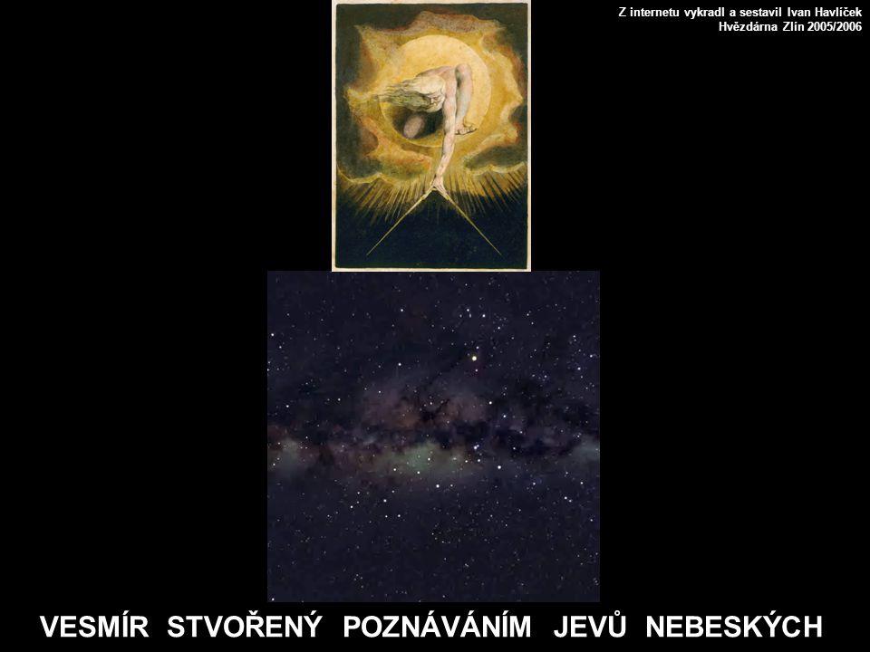 VESMÍR STVOŘENÝ POZNÁVÁNÍM JEVŮ NEBESKÝCH Z internetu vykradl a sestavil Ivan Havlíček Hvězdárna Zlín 2005/2006
