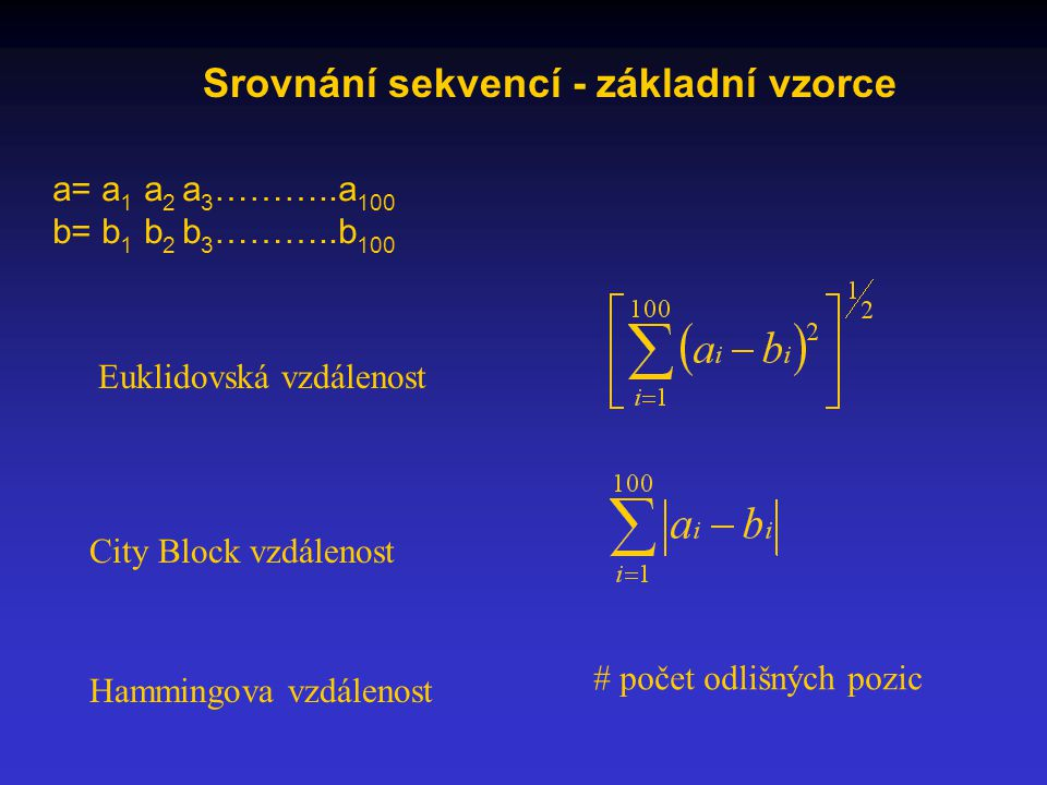 Srovnání sekvencí - základní vzorce a= a 1 a 2 a 3 ………..a 100 b= b 1 b 2 b 3 ………..b 100 Euklidovská vzdálenost City Block vzdálenost Hammingova vzdálenost # počet odlišných pozic