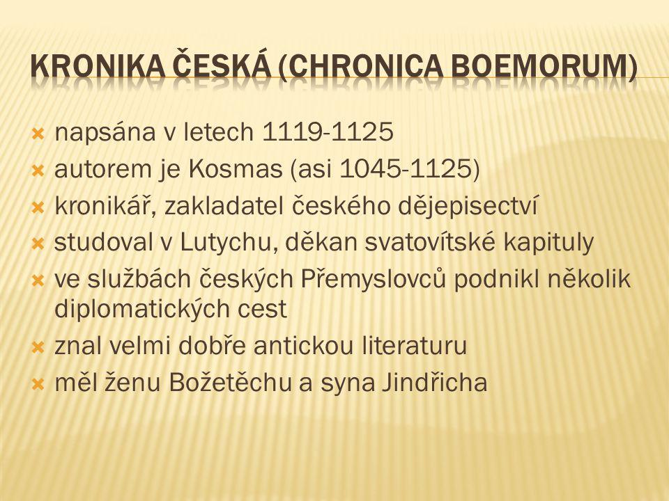 napsána v letech 1119-1125  autorem je Kosmas (asi 1045-1125)  kronikář, zakladatel českého dějepisectví  studoval v Lutychu, děkan svatovítské k