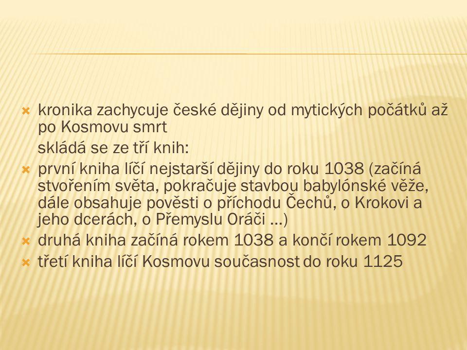  kronika zachycuje české dějiny od mytických počátků až po Kosmovu smrt skládá se ze tří knih:  první kniha líčí nejstarší dějiny do roku 1038 (začí