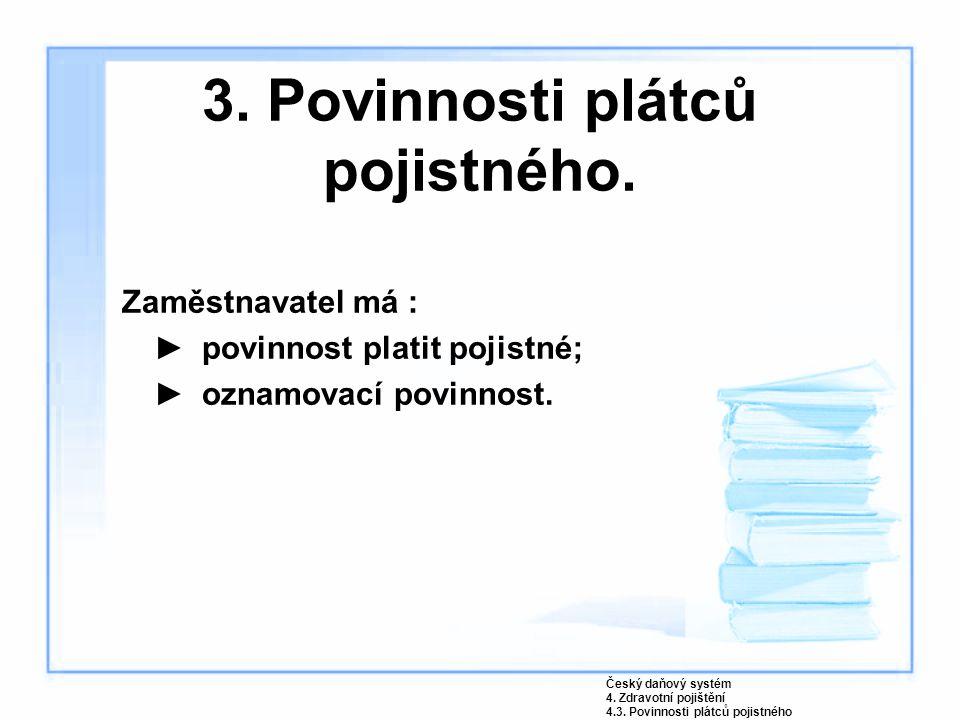 3. Povinnosti plátců pojistného. Zaměstnavatel má : ►povinnost platit pojistné; ►oznamovací povinnost. Český daňový systém 4. Zdravotní pojištění 4.3.