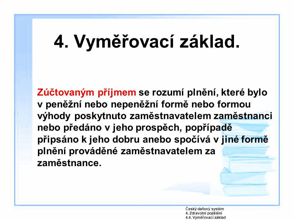 4. Vyměřovací základ. Zúčtovaným příjmem se rozumí plnění, které bylo v peněžní nebo nepeněžní formě nebo formou výhody poskytnuto zaměstnavatelem zam