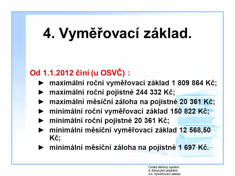 4. Vyměřovací základ. Od 1.1.2012 činí (u OSVČ) : ►maximální roční vyměřovací základ 1 809 864 Kč; ►maximální roční pojistné 244 332 Kč; ►maximální mě