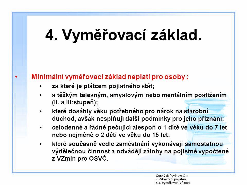 4. Vyměřovací základ. Minimální vyměřovací základ neplatí pro osoby : za které je plátcem pojistného stát; s těžkým tělesným, smyslovým nebo mentálním
