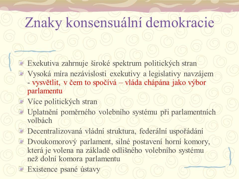 Znaky konsensuální demokracie Exekutiva zahrnuje široké spektrum politických stran Vysoká míra nezávislosti exekutivy a legislativy navzájem - vysvětl