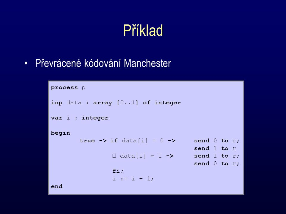 Příklad Převrácené kódování Manchester process p inp data : array [0..1] of integer var i : integer begin true -> if data[i] = 0 ->send 0 to r; send 1 to r data[i] = 1 ->send 1 to r; send 0 to r; fi; i := i + 1; end