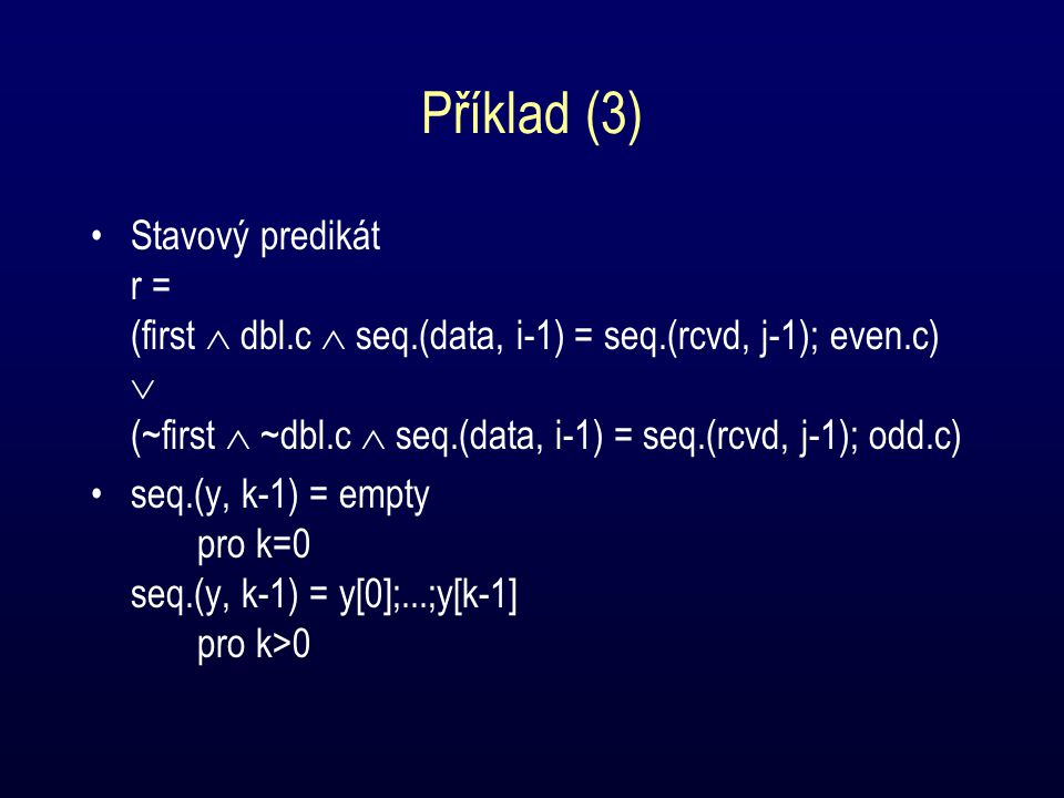 Příklad (3) Stavový predikát r = (first  dbl.c  seq.(data, i-1) = seq.(rcvd, j-1); even.c)  (~first  ~dbl.c  seq.(data, i-1) = seq.(rcvd, j-1); odd.c) seq.(y, k-1) = empty pro k=0 seq.(y, k-1) = y[0];...;y[k-1] pro k>0