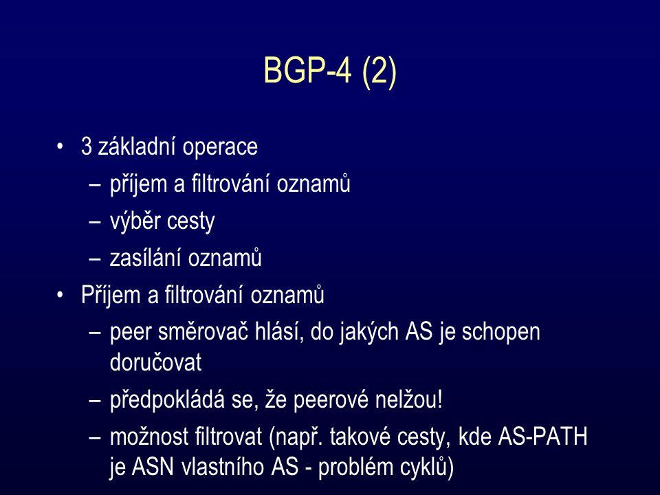 BGP-4 (2) 3 základní operace –příjem a filtrování oznamů –výběr cesty –zasílání oznamů Příjem a filtrování oznamů –peer směrovač hlásí, do jakých AS je schopen doručovat –předpokládá se, že peerové nelžou.