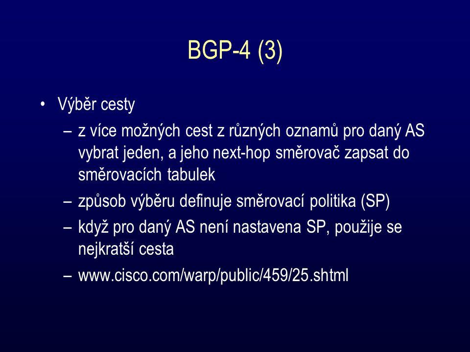 BGP-4 (3) Výběr cesty –z více možných cest z různých oznamů pro daný AS vybrat jeden, a jeho next-hop směrovač zapsat do směrovacích tabulek –způsob výběru definuje směrovací politika (SP) –když pro daný AS není nastavena SP, použije se nejkratší cesta –www.cisco.com/warp/public/459/25.shtml