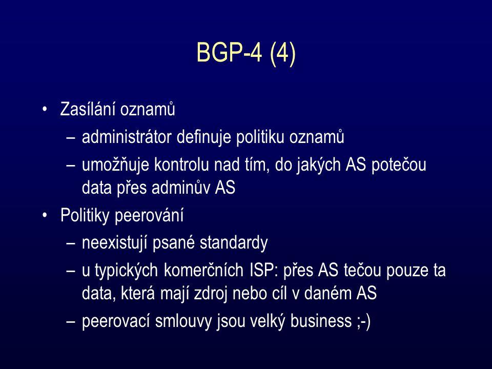 BGP-4 (4) Zasílání oznamů –administrátor definuje politiku oznamů –umožňuje kontrolu nad tím, do jakých AS potečou data přes adminův AS Politiky peerování –neexistují psané standardy –u typických komerčních ISP: přes AS tečou pouze ta data, která mají zdroj nebo cíl v daném AS –peerovací smlouvy jsou velký business ;-)