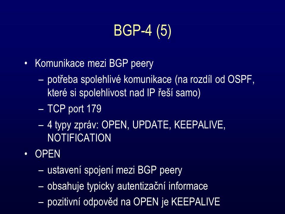 BGP-4 (5) Komunikace mezi BGP peery –potřeba spolehlivé komunikace (na rozdíl od OSPF, které si spolehlivost nad IP řeší samo) –TCP port 179 –4 typy zpráv: OPEN, UPDATE, KEEPALIVE, NOTIFICATION OPEN –ustavení spojení mezi BGP peery –obsahuje typicky autentizační informace –pozitivní odpověd na OPEN je KEEPALIVE
