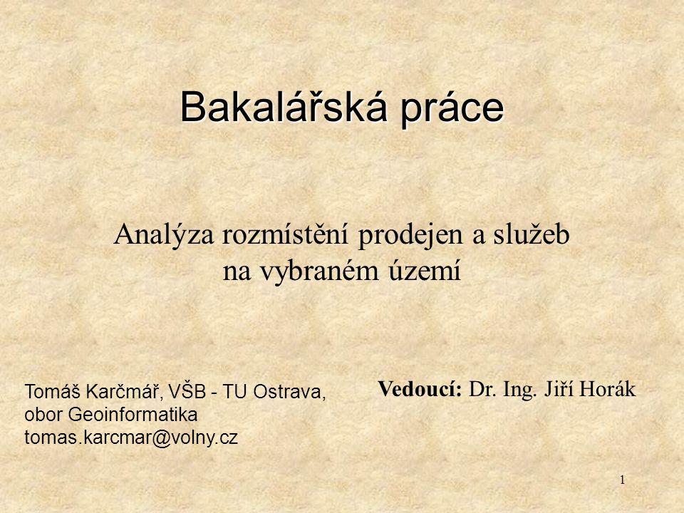 1 Bakalářská práce Analýza rozmístění prodejen a služeb na vybraném území Tomáš Karčmář, VŠB - TU Ostrava, obor Geoinformatika tomas.karcmar@volny.cz