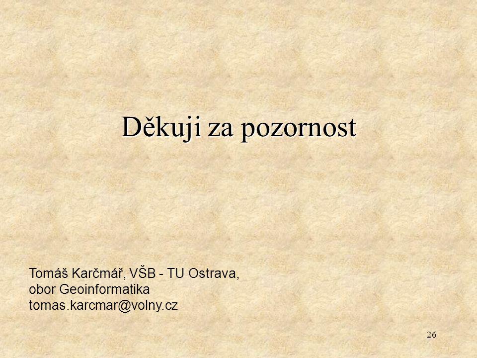 26 Děkuji za pozornost Tomáš Karčmář, VŠB - TU Ostrava, obor Geoinformatika tomas.karcmar@volny.cz