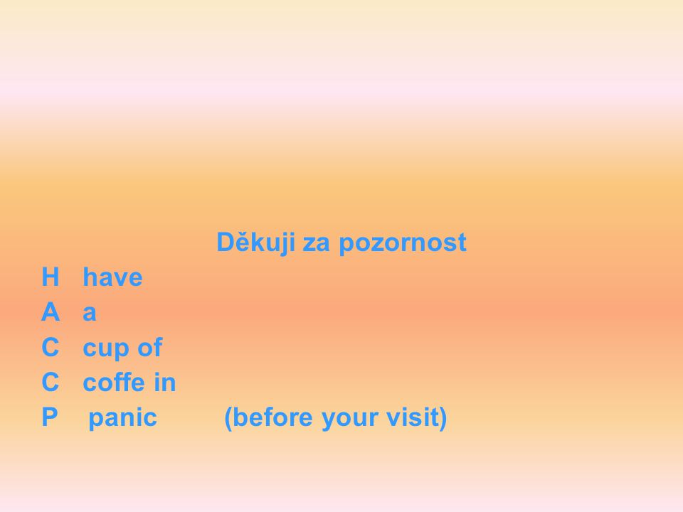 Děkuji za pozornost H have A a C cup of C coffe in P panic (before your visit)